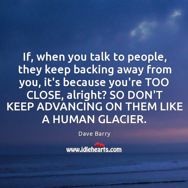 Image, If, when you talk to people, they keep backing away from you,
