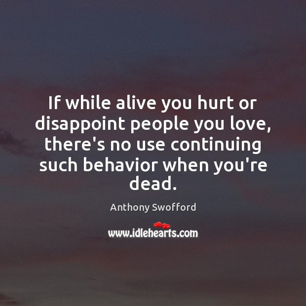If while alive you hurt or disappoint people you love, there's no Image