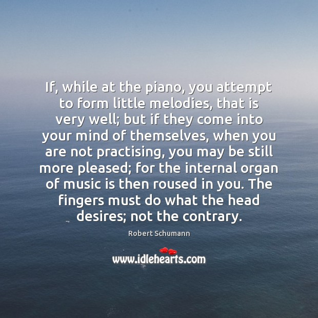 Image, If, while at the piano, you attempt to form little melodies, that