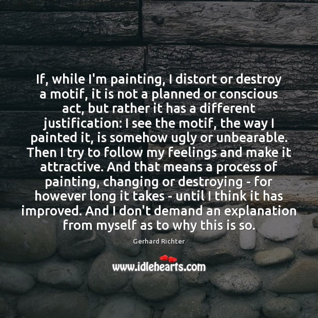 Image, If, while I'm painting, I distort or destroy a motif, it is