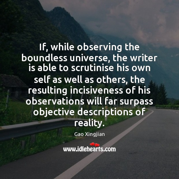 If, while observing the boundless universe, the writer is able to scrutinise Gao Xingjian Picture Quote