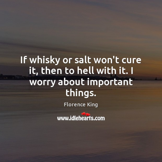If whisky or salt won't cure it, then to hell with it. I worry about important things. Image