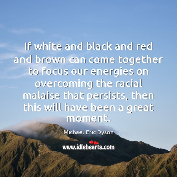 If white and black and red and brown can come together to Michael Eric Dyson Picture Quote
