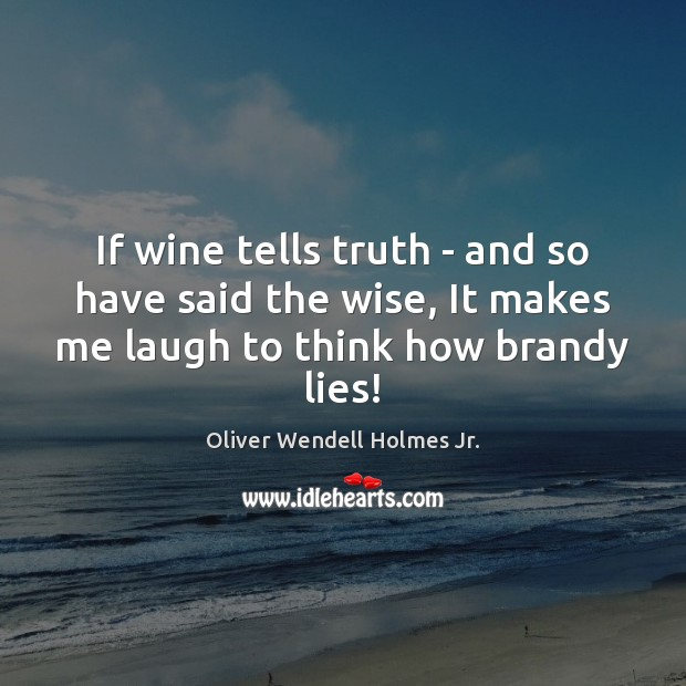 If wine tells truth – and so have said the wise, It Oliver Wendell Holmes Jr. Picture Quote