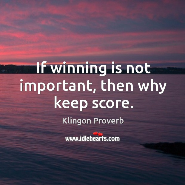 If winning is not important, then why keep score. Klingon Proverbs Image
