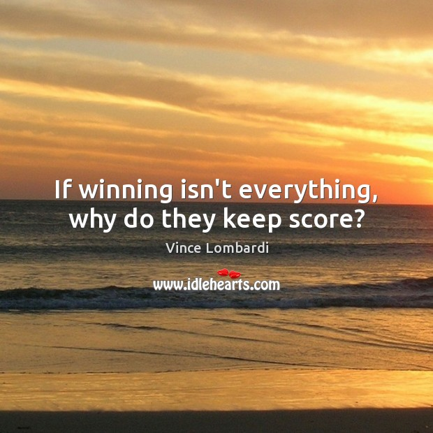 If winning isn't everything, why do they keep score? Vince Lombardi Picture Quote