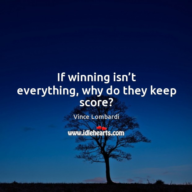 Image, If winning isn't everything, why do they keep score?