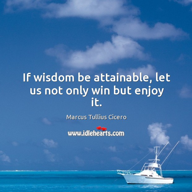 If wisdom be attainable, let us not only win but enjoy it. Image