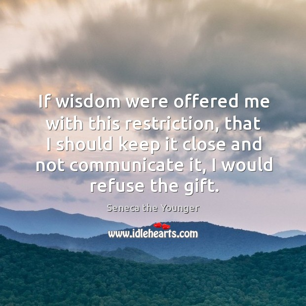 If wisdom were offered me with this restriction, that I should keep it close and not communicate it, I would refuse the gift. Image