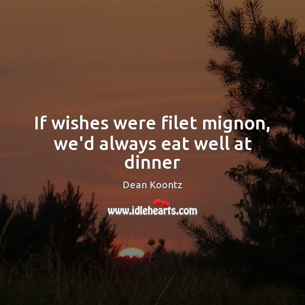 If wishes were filet mignon, we'd always eat well at dinner Dean Koontz Picture Quote