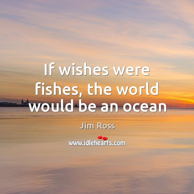 If wishes were fishes, the world would be an ocean Image