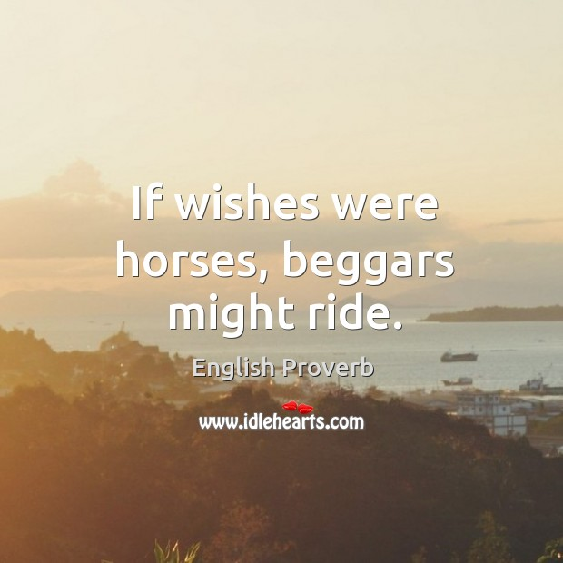If wishes were horses, beggars might ride. English Proverbs Image