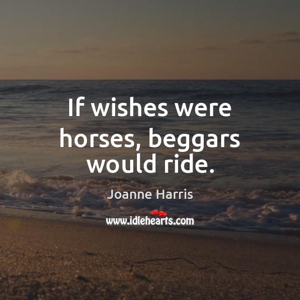 If wishes were horses, beggars would ride. Joanne Harris Picture Quote