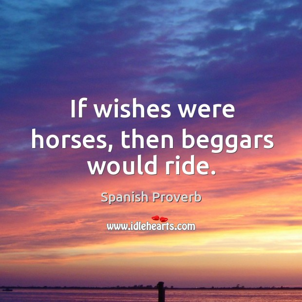 if wishes were horses beggar would ride If wishes were horses, more beggars would ride them lyrics: a bullet to the  sun / erase everything we have done / please, like a thief, won't.