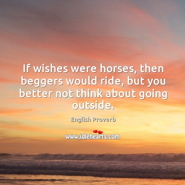 If wishes were horses, then beggers would ride English Proverbs Image