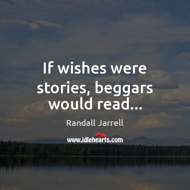 If wishes were stories, beggars would read… Randall Jarrell Picture Quote