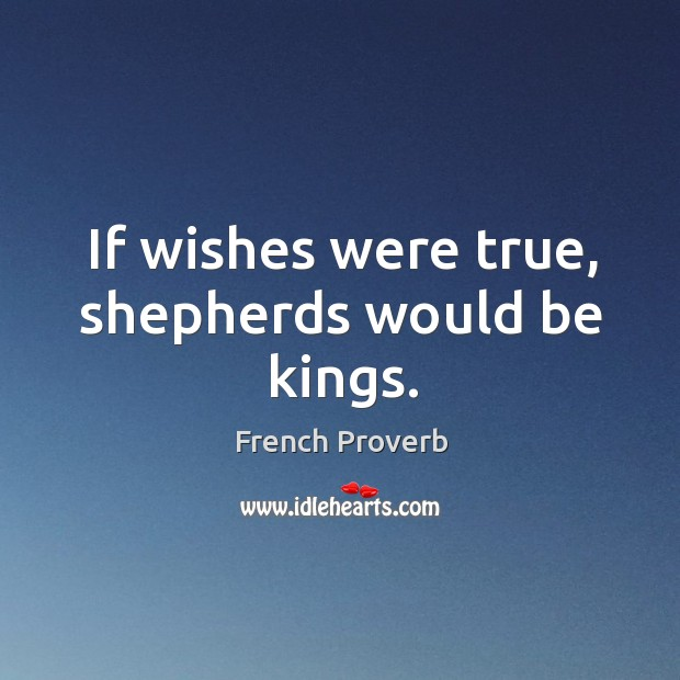 If wishes were true, shepherds would be kings. French Proverbs Image