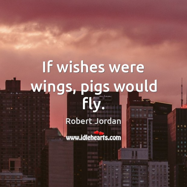 If wishes were wings, pigs would fly. Image