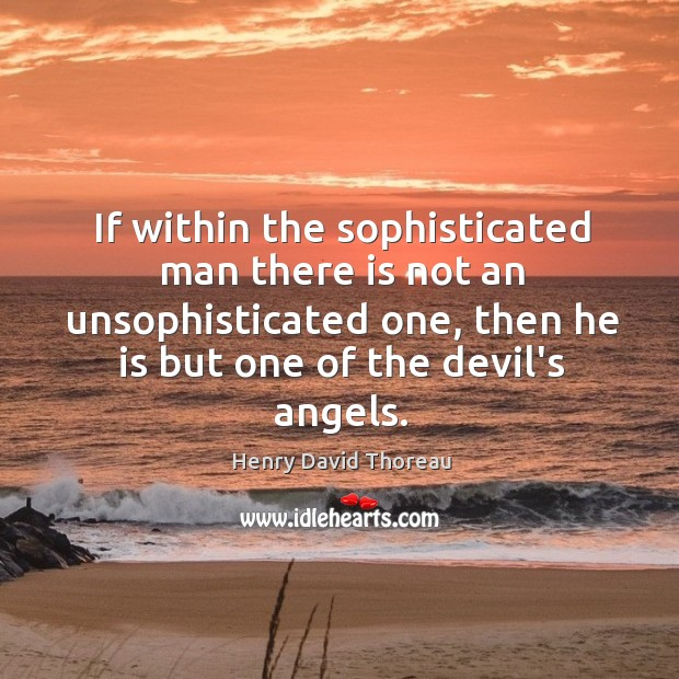 If within the sophisticated man there is not an unsophisticated one, then Image