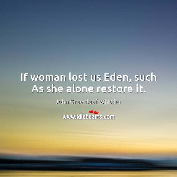 If woman lost us Eden, such As she alone restore it. John Greenleaf Whittier Picture Quote