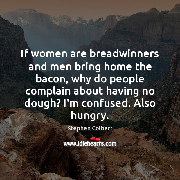 If women are breadwinners and men bring home the bacon, why do Stephen Colbert Picture Quote