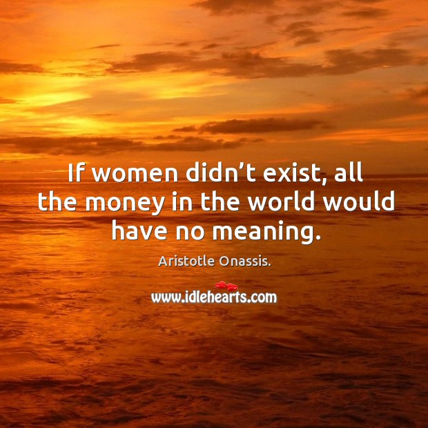 If women didn't exist, all the money in the world would have no meaning. Image
