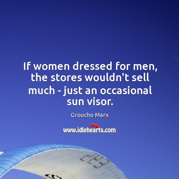 If women dressed for men, the stores wouldn't sell much – just an occasional sun visor. Image