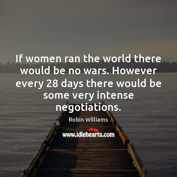 If women ran the world there would be no wars. However every 28 Image
