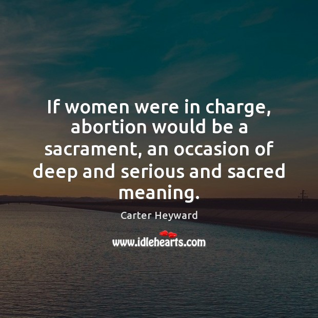 If women were in charge, abortion would be a sacrament, an occasion Carter Heyward Picture Quote