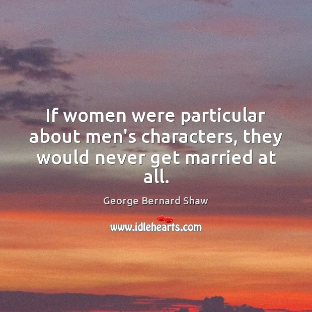 If women were particular about men's characters, they would never get married at all. Image