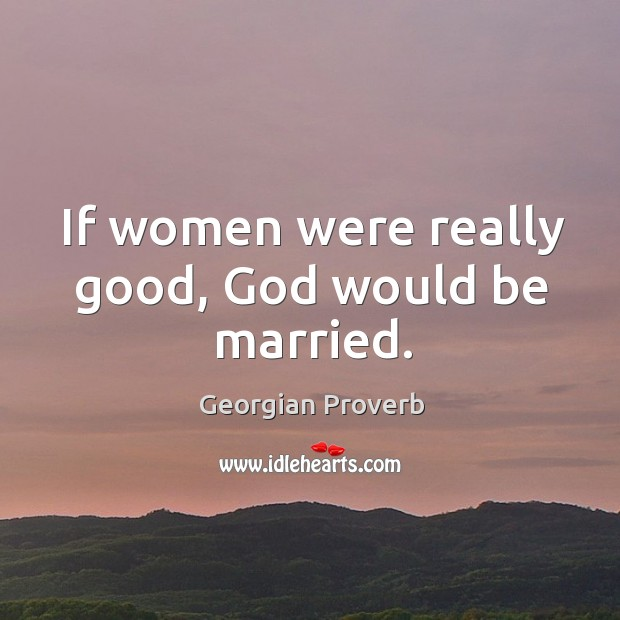 If women were really good, God would be married. Georgian Proverbs Image