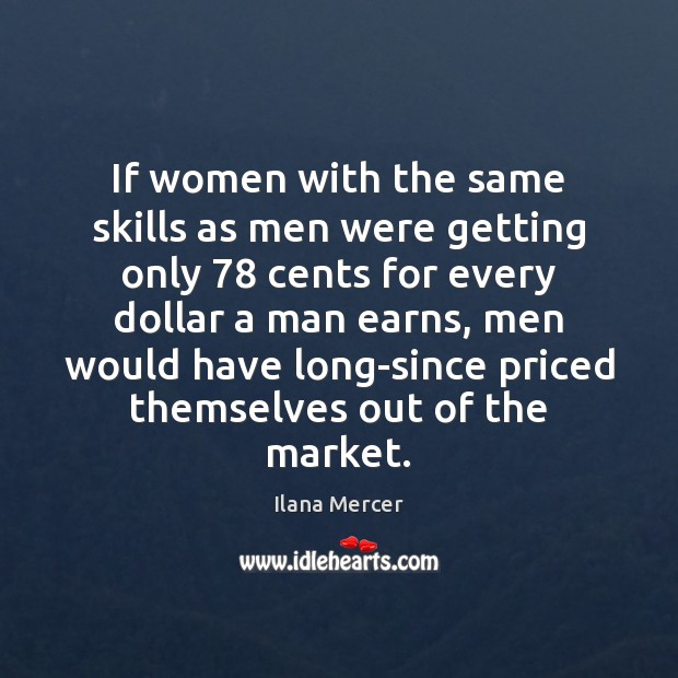 If women with the same skills as men were getting only 78 cents Ilana Mercer Picture Quote