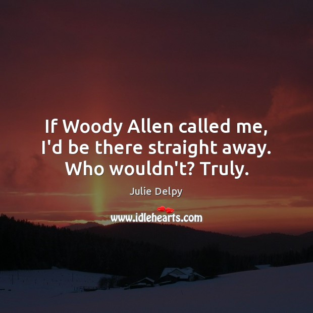 If Woody Allen called me, I'd be there straight away. Who wouldn't? Truly. Julie Delpy Picture Quote