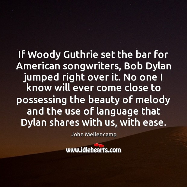 If Woody Guthrie set the bar for American songwriters, Bob Dylan jumped John Mellencamp Picture Quote