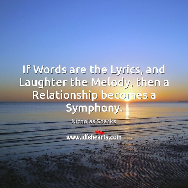 If Words are the Lyrics, and Laughter the Melody, then a Relationship becomes a Symphony. Nicholas Sparks Picture Quote