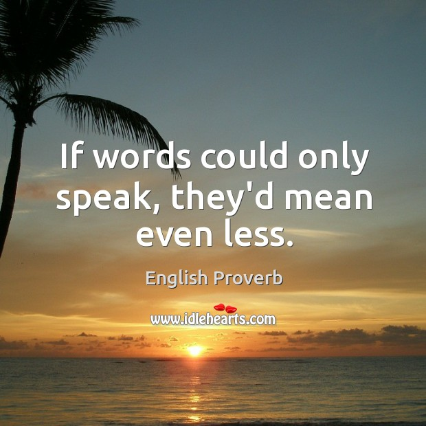 If words could only speak, they'd mean even less. English Proverbs Image