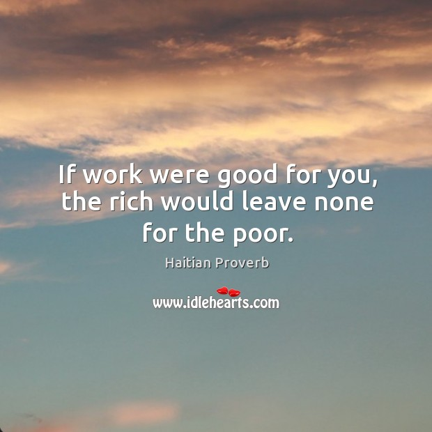If work were good for you, the rich would leave none for the poor. Haitian Proverbs Image