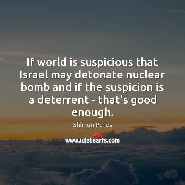 If world is suspicious that Israel may detonate nuclear bomb and if Shimon Peres Picture Quote