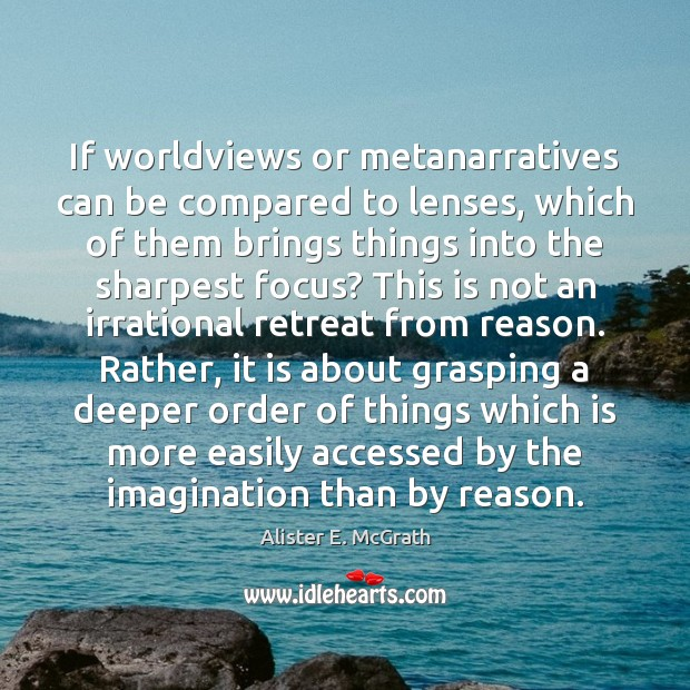 If worldviews or metanarratives can be compared to lenses, which of them Alister E. McGrath Picture Quote