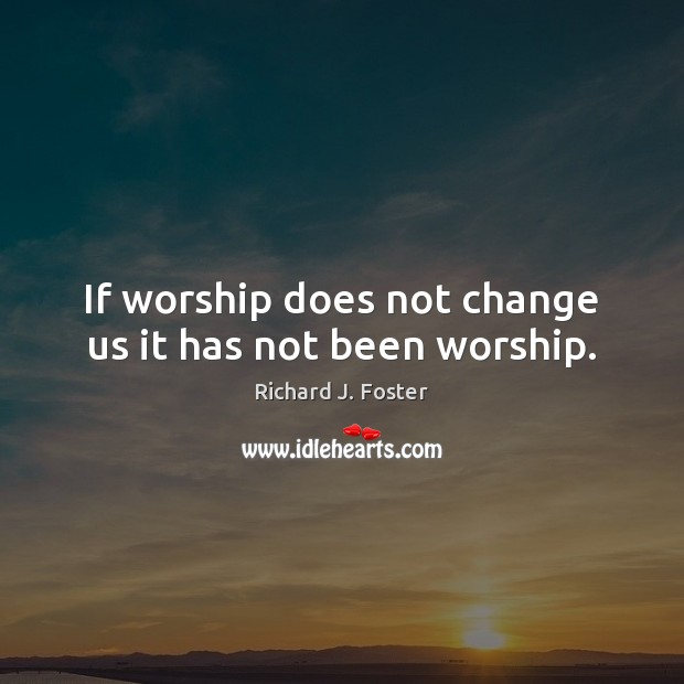 If worship does not change us it has not been worship. Image