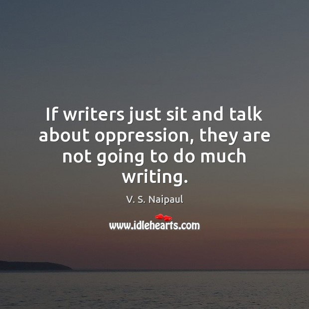 If writers just sit and talk about oppression, they are not going to do much writing. Image