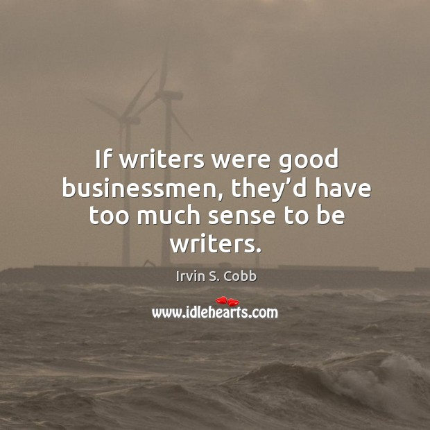 If writers were good businessmen, they'd have too much sense to be writers. Image