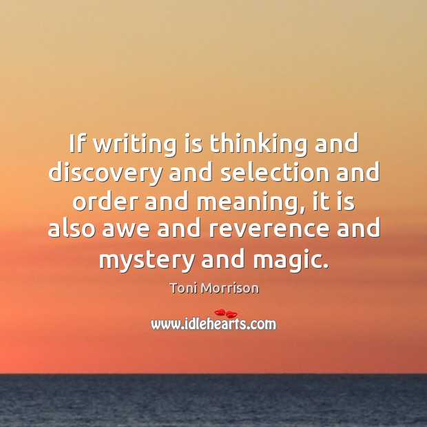 If writing is thinking and discovery and selection and order and meaning, Toni Morrison Picture Quote