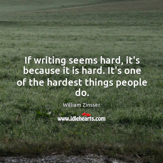 If writing seems hard, it's because it is hard. It's one of the hardest things people do. Image