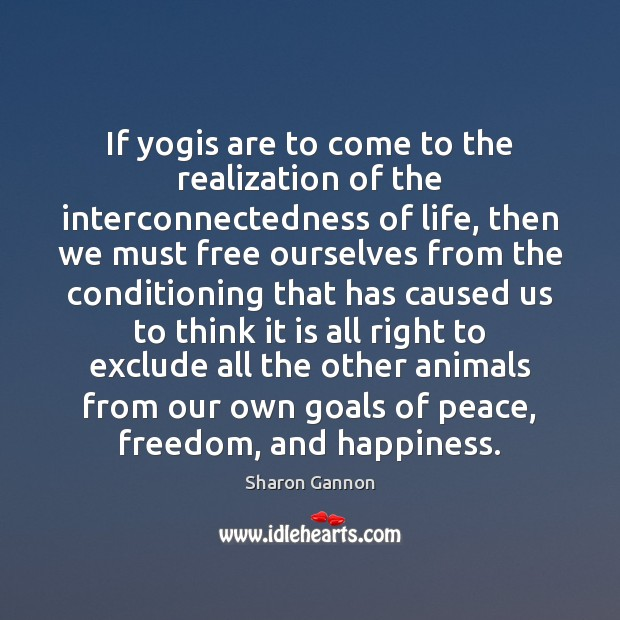 If yogis are to come to the realization of the interconnectedness of Sharon Gannon Picture Quote
