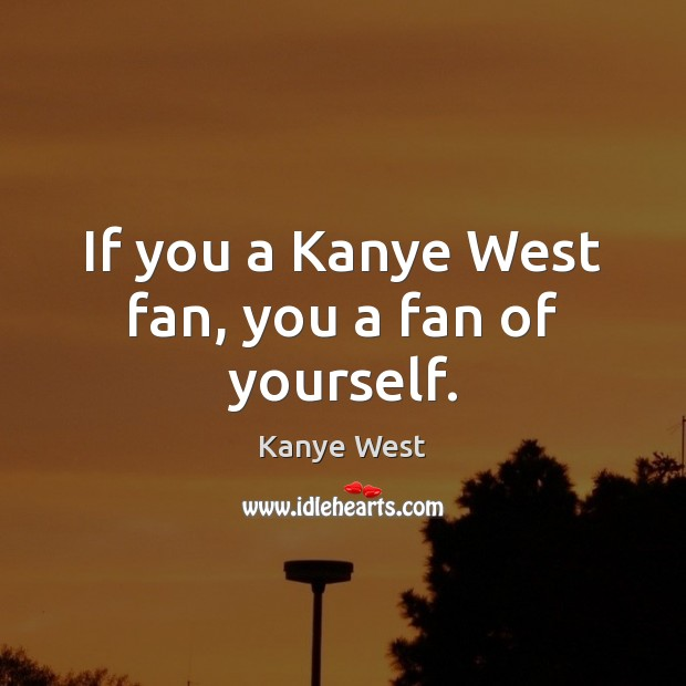 If you a Kanye West fan, you a fan of yourself. Image