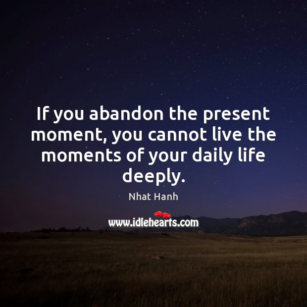 Image, If you abandon the present moment, you cannot live the moments of your daily life deeply.