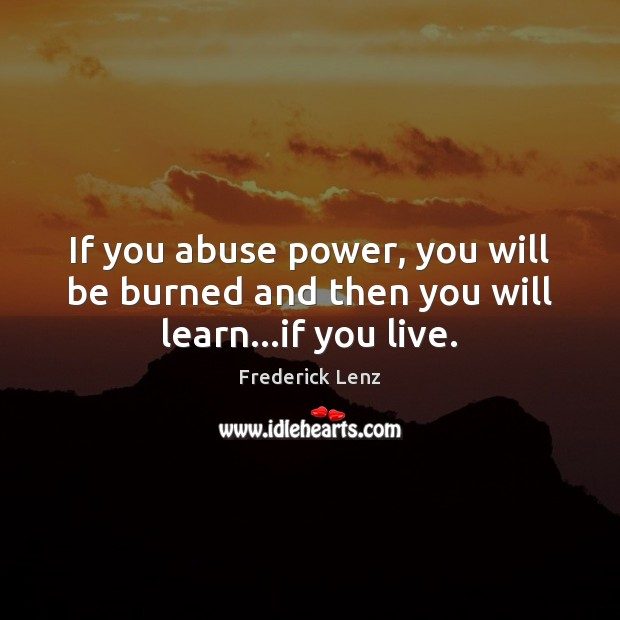 If you abuse power, you will be burned and then you will learn…if you live. Image