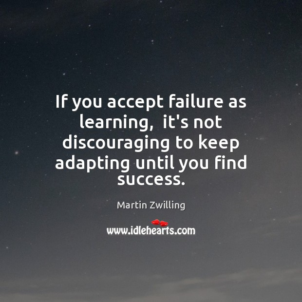 Image, If you accept failure as learning,  it's not discouraging to keep adapting