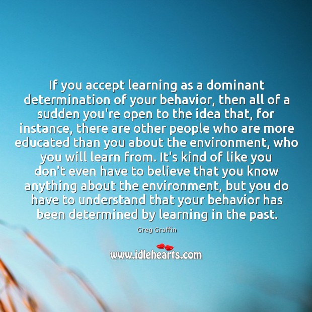 If you accept learning as a dominant determination of your behavior, then Image
